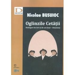 Oglinzile Cetatii. Dialoguri de ieri si de azi (Iasi – Chisinau) - Nicolae Busuioc