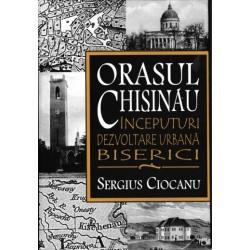 Orasul Chisinau. Inceputuri. Dezvoltare urbana. Biserici.  (secolele XV-XIX) - Sergius Ciocanu